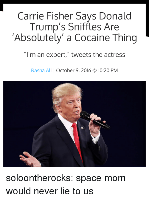 """Ali, Carrie Fisher, and Target: Carrie Fisher Says Donald  Trump's Sniffles Are  'Absolutely' a Cocaine Thing  """"I'm an expert,"""" tweets the actress  Rasha Ali October 9, 2016 @ 10:20 PM soloontherocks:  space mom would never lie to us"""