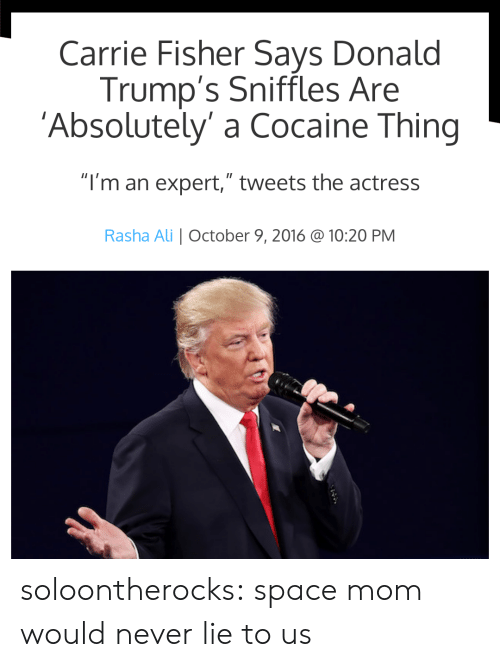 "Ali, Carrie Fisher, and Tumblr: Carrie Fisher Says Donald  Trump's Sniffles Are  'Absolutely' a Cocaine Thing  ""I'm an expert,"" tweets the actress  Rasha Ali October 9, 2016 @ 10:20 PM soloontherocks:  space mom would never lie to us"