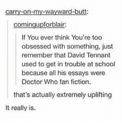 Butt, Doctor, and Memes: carry-on-my-wayward-butt:  comingupforblair  If You ever think You're too  obsessed with something, just  remember that David Tennant  used to get in trouble at school  because all his essays were  Doctor Who fan fiction  that's actually extremely uplifting  It really is.
