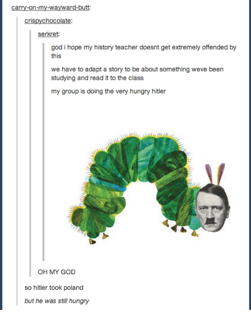 Butt, God, and Hungry: carry-on-my-wayward-butt:  crispychocolate:  se:  kret  god i hope my history teacher doesnt get extremely offended by  this  we have to adapt a story to be about something weve been  studying and read it to the class  my group is doing the very hungry hitler  OH MY GOD  so hitler took poland  but he was still hungry
