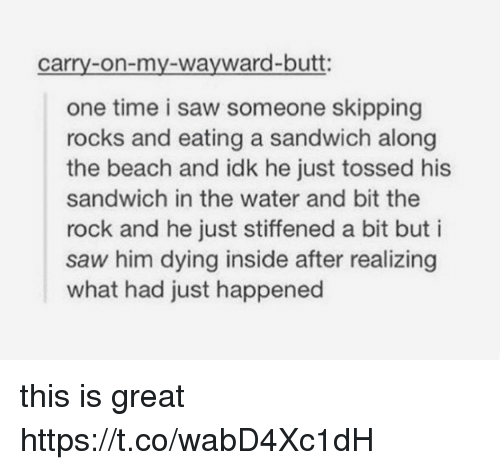 Butt, Saw, and The Rock: carry-on-my-wayward-butt:  one time i saw someone skipping  rocks and eating a sandwich along  the beach and idk he just tossed his  sandwich in the water and bit the  rock and he just stiffened a bit but i  saw him dying inside after realizing  what had just happened this is great https://t.co/wabD4Xc1dH