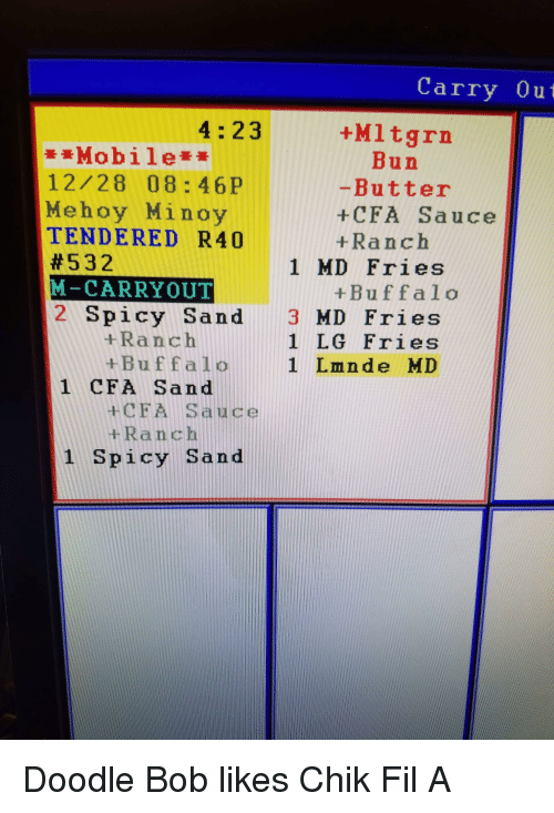 SpongeBob, Buffalo, and Doodle: Carry Out  4:23  +M1tgrn  Mobile  Bun  -Butter  +CFA Sauce  +Ranch  12/28 08: 46P  Mehoy Minoy  TENDERED R40  #532  M-CARRYOUT  2 Spicy Sand 3 MD Fries  1 MD Fries  +Buffalo  +Ranch  1 LG Fries  +Buffalo1 Lmnde MD  1 CFA Sand  +CFA Sauce  +Ranch  1 Spicy Sand