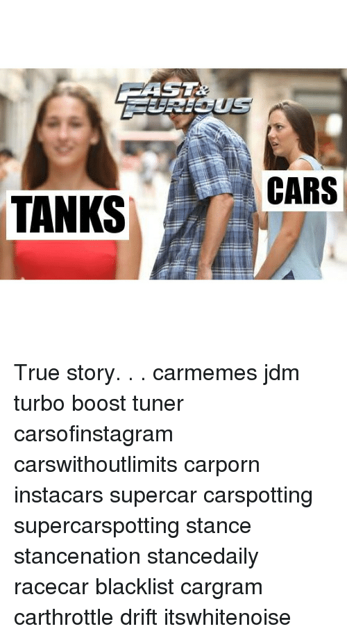 Cars, Memes, and True: CARS  TANKS True story. . . carmemes jdm turbo boost tuner carsofinstagram carswithoutlimits carporn instacars supercar carspotting supercarspotting stance stancenation stancedaily racecar blacklist cargram carthrottle drift itswhitenoise