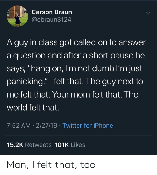 "Dumb, Iphone, and Twitter: Carson Braun  @cbraun3124  A guy in class got called on to answer  a question and after a short pause he  says, ""hang on, I'm not dumb I'm just  panicking."" I felt that. The guy next to  me felt that. Your mom felt that. The  world felt that.  7:52 AM- 2/27/19 Twitter for iPhone  15.2K Retweets 101K Likes Man, I felt that, too"