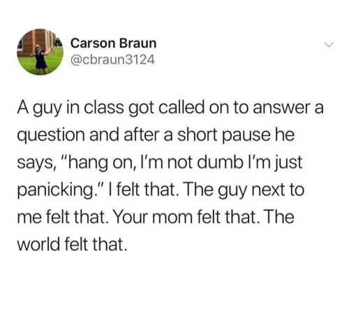 "Dumb, World, and Mom: Carson Braun  @cbraun3124  A guy in class got called on to answer a  question and after a short pause he  says, ""hang on, I'm not dumb I'm just  panicking."" I felt that. The guy next to  me felt that. Your mom felt that. The  world felt that."