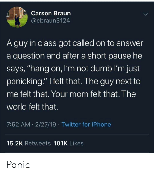 "Dumb, Iphone, and Twitter: Carson Braun  @cbraun3124  A guy in class got called on to answer  a question and after a short pause he  says, ""hang on, I'm not dumb I'm just  panicking."" I felt that. The guy next to  me felt that. Your mom felt that. The  world felt that.  7:52 AM 2/27/19 Twitter for iPhone  15.2K Retweets 101K Likes Panic"