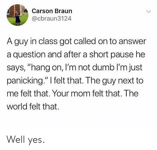 "Dumb, World, and Mom: Carson Braun  @cbraun3124  A guy in class got called on to answer  a question and after a short pause he  says, ""hang on, I'm not dumb I'm just  panicking."" I felt that. The guy next to  me felt that. Your mom felt that. The  world felt that Well yes."