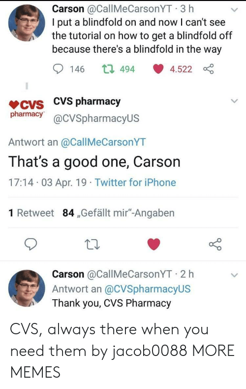 "Dank, Iphone, and Memes: Carson @CallMeCarsonYT 3 h  I put a blindfold on and now I can't see  the tutorial on how to get a blindfold off  because there's a blindfold in the way  146 t 494 4.522  VCVS CVS pharmacjy  pharmacy@cVSpharmacyUS  Antwort an @CallMeCarsonYT  That's a good one, Carson  17:14 03 Apr. 19 Twitter for iPhone  1 Retweet 84 ,Gefällt mir""-Angaben  Carson @CallMeCarsonYT 2 h  Antwort an @CVSpharmacyUS  Thank you, CVS Pharmacy CVS, always there when you need them by jacob0088 MORE MEMES"