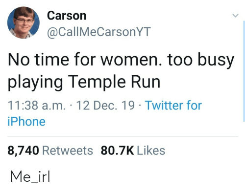 Iphone, Run, and Twitter: Carson  @CallMeCarsonYT  No time for women. too busy  playing Temple Run  11:38 a.m. · 12 Dec. 19 · Twitter fo  iPhone  8,740 Retweets 80.7K Likes Me_irl