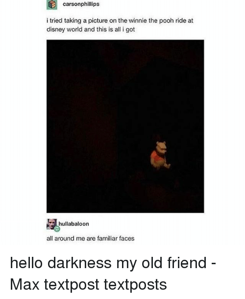 Disney, Disney World, and Hello: carsonphillips  i tried taking a picture on the winnie the pooh ride at  disney world and this is all i got  hullatbaloon  all around me are familiar faces hello darkness my old friend - Max textpost textposts