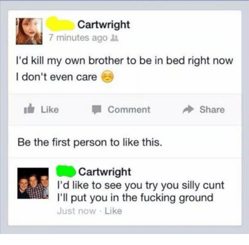 Fucking, Cunt, and Brother: Cartwright  7 minutes ago  I'd kill my own brother to be in bed right now  l don't even care  111/ Like  1 Comment  Share  Be the first person to like this  Cartwright  I'd like to see you try you silly cunt  I'll put you in the fucking ground  Just now Like