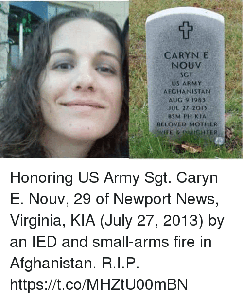Fire, Memes, and Newport: CARYN E  NOUV  SCT  US ARMY  AFGHANISTAN  AUG 9 1983  JUL 27 2013  BSM PH KIA  BELOVED MOTHER  HTER Honoring US Army Sgt. Caryn E. Nouv, 29 of Newport News, Virginia, KIA (July 27, 2013) by an IED and small-arms fire in Afghanistan. R.I.P. https://t.co/MHZtU00mBN