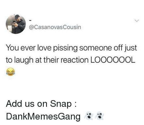 Love, Memes, and 🤖: @CasanovasCousin  You ever love pissing someone off just  to laugh at their reaction LOOOOOOL Add us on Snap : DankMemesGang 👻👻