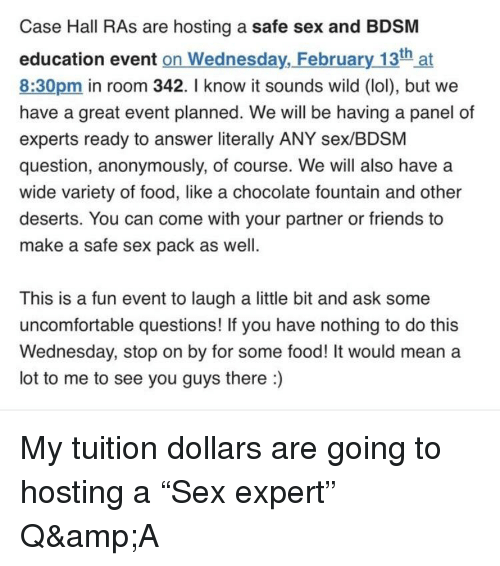 Food, Friends, and Lol: Case Hall RAs are hosting a safe sex and BDSM  education event on Wednesday, February 13th at  8:30pm in room 342. I know it sounds wild (lol), but we  have a great event planned. We will be having a panel of  experts ready to answer literally ANY sex/BDSM  question, anonymously, of course. We will also have a  wide variety of food, like a chocolate fountain and other  deserts. You can come with your partner or friends to  make a safe sex pack as well.  This is a fun event to laugh a little bit and ask some  uncomfortable questions! If you have nothing to do this  Wednesday, stop on by for some food! It would mean a  lot to me to see you guys there:)