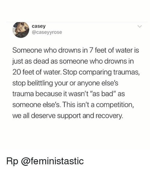"Bad, Memes, and Water: casey  @caseyyrose  Someone who drowns in 7 feet of water is  just as dead as someone who drowns in  20 feet of water. Stop comparing traumas,  stop belittling your or anyone else's  trauma because it wasn't ""as bad"" as  someone else's. This isn't a competition,  we all deserve support and recovery. Rp @feministastic"