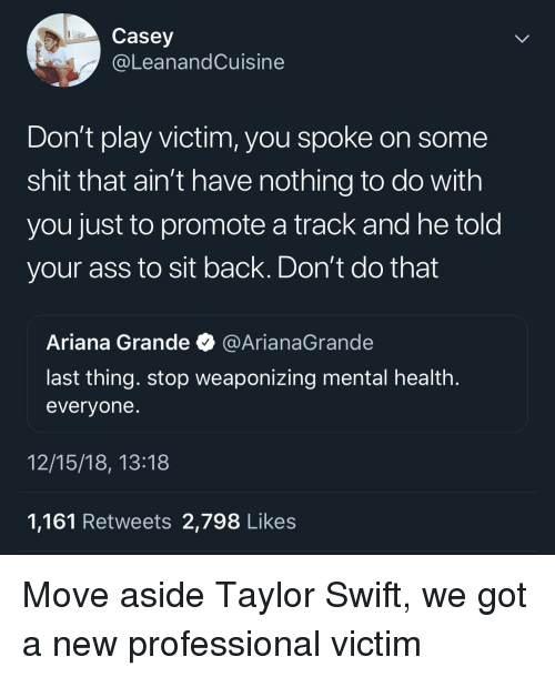 Ariana Grande, Ass, and Shit: Casey  @LeanandCuisine  Don't play victim, you spoke on some  shit that ain't have nothing to do with  you just to promote a track and he told  your ass to sit back. Don't do that  Ariana Grande @ArianaGrande  last thing. stop weaponizing mental health  evervone  12/15/18, 13:18  1,161 Retweets 2,798 Likes Move aside Taylor Swift, we got a new professional victim