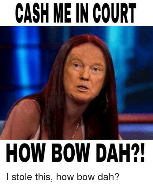 Memes, 🤖, and Bow: CASH ME IN COURT  HOW BOW DAH?! I stole this, how bow dah?