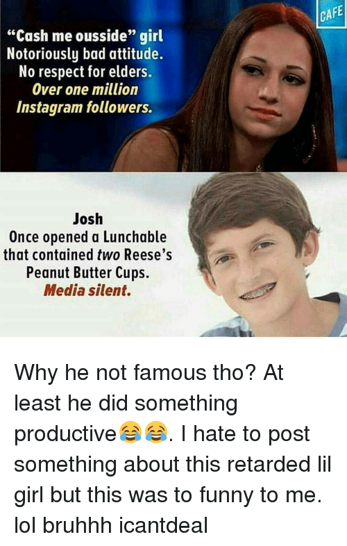 """Memes, 🤖, and Media: """"Cash me ousside'' girl  Notoriously bad attitude.  No respect for elders.  Over one million  Instagram followers.  Josh  Once opened a Lunchable  that contained two Reese's  Peanut Butter Cups.  Media silent.  CAFE Why he not famous tho? At least he did something productive😂😂. I hate to post something about this retarded lil girl but this was to funny to me. lol bruhhh icantdeal"""