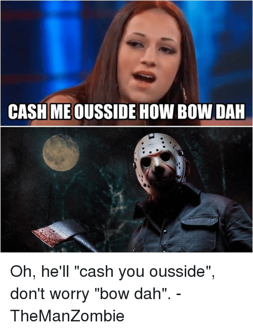 """Memes, 🤖, and Bow: CASH ME OUSSIDE HOW BOW DAH Oh, he'll """"cash you ousside"""", don't worry """"bow dah"""".  -TheManZombie"""