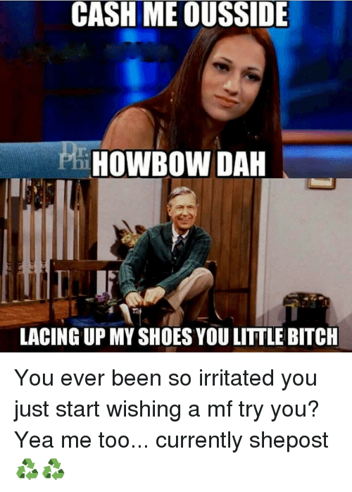 Memes, 🤖, and Shoe: CASH ME OUSSIDE  HOWBOW DAH  LACING UP MY SHOES YOU LITTLE BITCH You ever been so irritated you just start wishing a mf try you? Yea me too... currently shepost♻♻