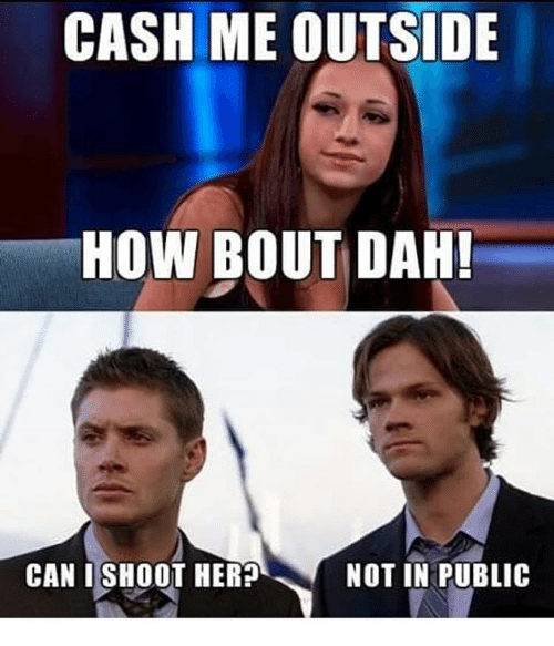 Memes, 🤖, and How: CASH ME OUTSIDE  HOW BOUT DAH!  CAN I SHOOT HER?  NOT IN PUBLIC