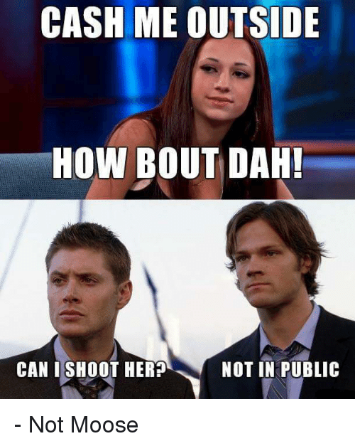 Memes, 🤖, and How: CASH ME OUTSIDE  HOW BOUT DAH!  CAN I SHOOT HER  NOT IN PUBLIC - Not Moose