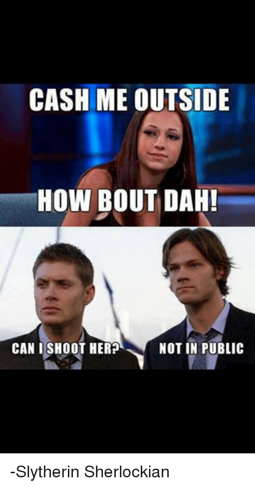 Memes, Slytherin, and 🤖: CASH ME OUTSIDE  HOW BOUT DAH!  CAN I SHOOT HER?  NOT IN PUBLIC -Slytherin Sherlockian