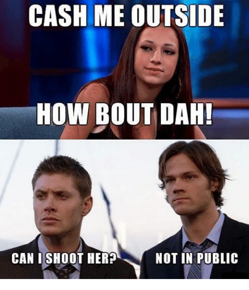 Memes, 🤖, and How: CASH ME OUTSIDE  HOW BOUT DAH!  NOT IN PUBLIC  CAN I SHOOT HER?
