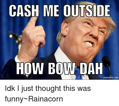 Memes, 🤖, and Bow: CASH ME OUTSIDE  HOW BOW DAH  mematic,net Idk I just thought this was funny~Rainacorn