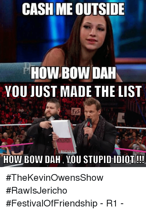 Memes, 🤖, and Bow: CASH ME OUTSIDE  HOW BOW DAH  YOU JUST MADE THE LIST  Dahiy  HOW BOW DAH, YOU STUPID IDIOT!!! #TheKevinOwensShow #RawIsJericho #FestivalOfFriendship - R1 -