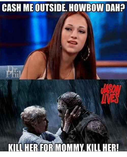 Memes, 🤖, and Her: CASH ME OUTSIDE HOWBOW DAH?  KILL HER FORMOMMY KILL HER!