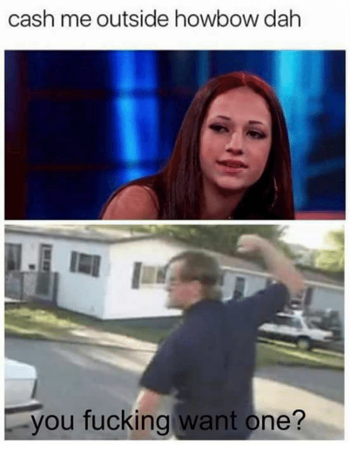 Memes, 🤖, and One: cash me outside howbow dah  you fucking want one?