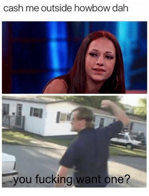One, You, and Cash: cash me outside howbow dah  you fucking want one?