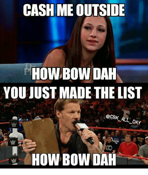 How, List, and Day: CASH ME OUTSIDE  HOWBOW DAH  YOU JUST MADE THE LIST  @CBK ALL DAY  HOW BOW DAH