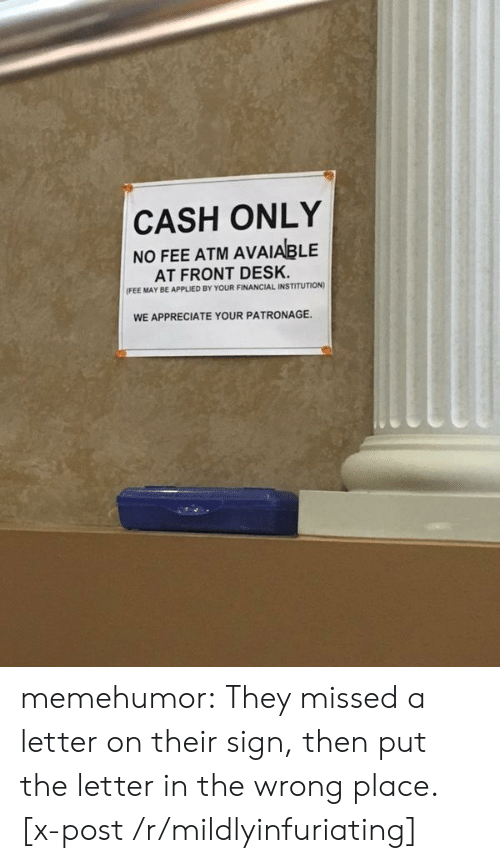 Tumblr, Appreciate, and Blog: CASH ONLY  NO FEE ATM AVAIABLE  AT FRONT DESK.  FEE MAY BE APPLIED BY YOUR FINANCIAL INSTITUTION)  WE APPRECIATE YOUR PATRONAGE. memehumor:  They missed a letter on their sign, then put the letter in the wrong place. [x-post /r/mildlyinfuriating]