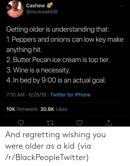 Blackpeopletwitter, Iphone, and Low Key: Cashew  @muwwakkillI  Getting older is understanding that:  1. Peppers and onions can low key make  anything hit.  2. Butter Pecan ice cream is top tier.  3. Wine is a necessity.  4. In bed by 9:00 is an actual goal.  7:10 AM 6/25/19 Twitter for iPhone  10K Retweets 30.8K Likes And regretting wishing you were older as a kid (via /r/BlackPeopleTwitter)