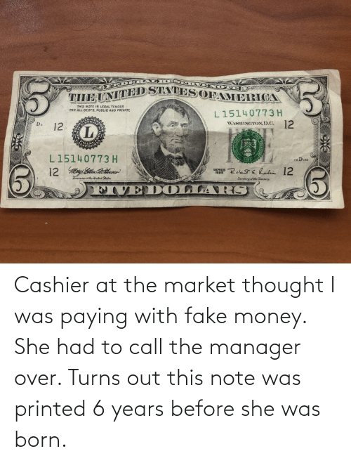 Fake, Money, and Thought: Cashier at the market thought I was paying with fake money. She had to call the manager over. Turns out this note was printed 6 years before she was born.