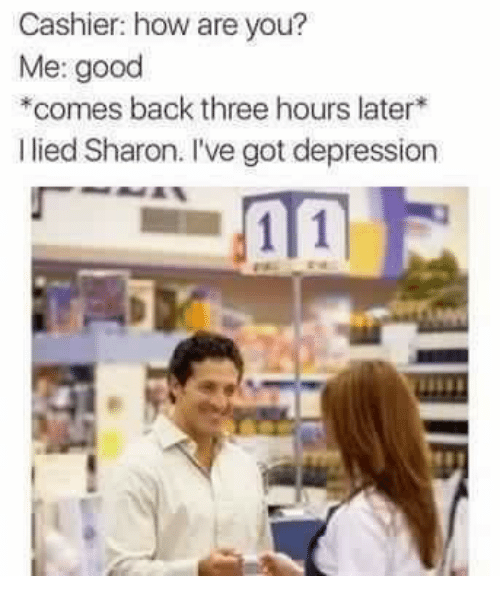 Depression, Good, and Back: Cashier: how are you?  Me: good  comes back three hours later*  I lied Sharon. I've got depression