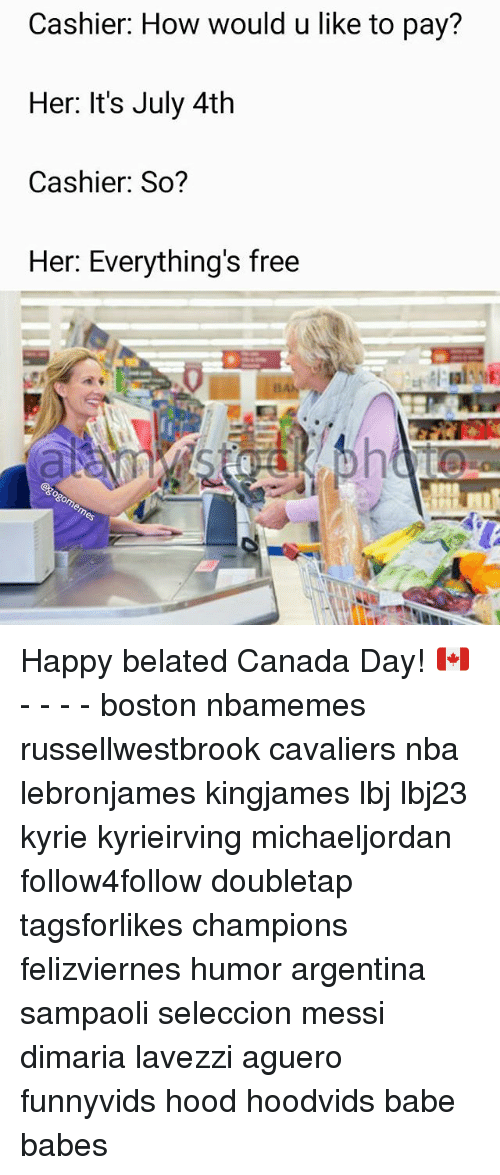 Memes, Nba, and Argentina: Cashier: How would u like to pay?  Her: It's July 4th  Cashier: So?  Her: Everything's free  0 Happy belated Canada Day! 🇨🇦 - - - - boston nbamemes russellwestbrook cavaliers nba lebronjames kingjames lbj lbj23 kyrie kyrieirving michaeljordan follow4follow doubletap tagsforlikes champions felizviernes humor argentina sampaoli seleccion messi dimaria lavezzi aguero funnyvids hood hoodvids babe babes