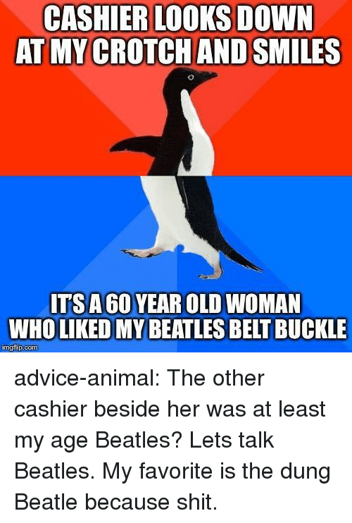 Advice, Old Woman, and Tumblr: CASHIER LOOKS DOWN  AT MY CROTCH AND SMILES  ITSA 60 YEAR OLD WOMAN  WHO LIKED MY BEATLES BELT BUCKLE  mgtilip:com advice-animal:  The other cashier beside her was at least my age  Beatles? Lets talk Beatles. My favorite is the dung Beatle because shit.