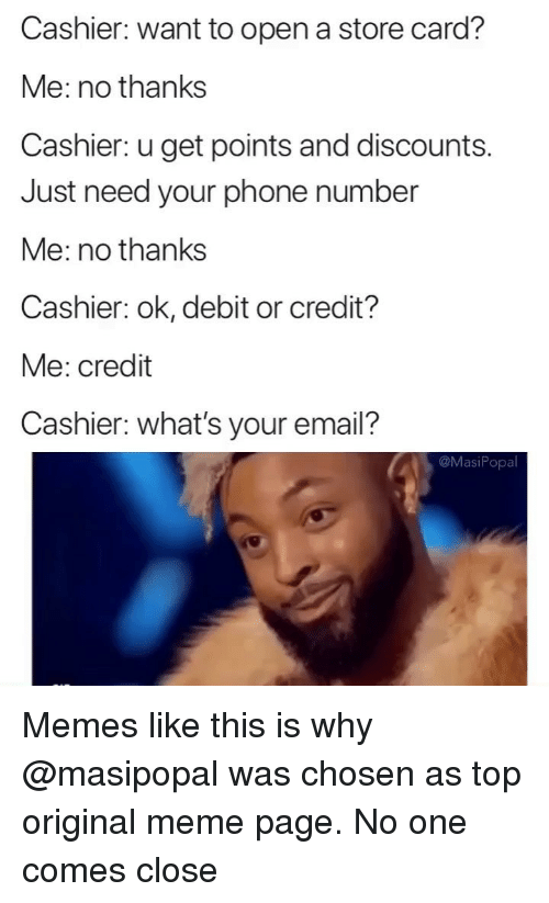 Funny, Meme, and Memes: Cashier: want to open a store card?  Me: no thanks  Cashier: u get points and discounts.  Just need your phone number  Me: no thanks  Cashier: ok, debit or credit?  Me: credit  Cashier: what's your email?  @MasiPopa Memes like this is why @masipopal was chosen as top original meme page. No one comes close