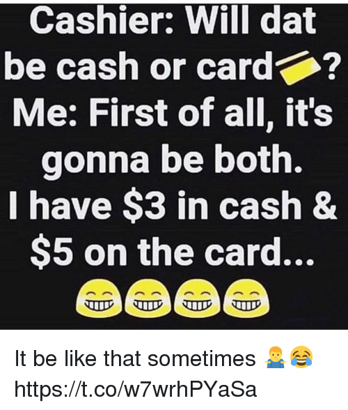 Be Like, Will, and Dat: Cashier: Will dat  be cash or card  Me: First of all, it's  gonna be both.  I have $3 in cash 8  $5 on the card... It be like that sometimes 🤷♂️😂 https://t.co/w7wrhPYaSa