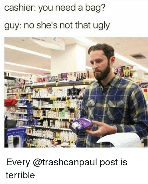 Ugly, Dank Memes, and You: cashier: you need a bag?  guy: no she's not that ugly Every @trashcanpaul post is terrible