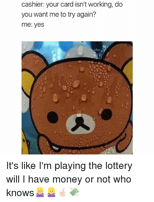 Funny, Lottery, and Money: cashier: your card isn't working, do  you want me to try again?  me: yes It's like I'm playing the lottery will I have money or not who knows🤷🏼♀️🤷🏼♀️🤞🏻💸