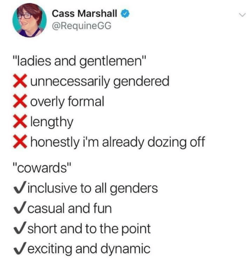 """Fun, Marshall, and All: Cass Marshall  @RequineGG  """"ladies and gentlemen""""  Xunnecessarily gendered  overly formal  Xlengthy  Xhonestly i'm already dozing off  """"cowards""""  Vinclusive to all genders  Vcasual and fun  Vshort and to the point  Vexciting and dynamic"""