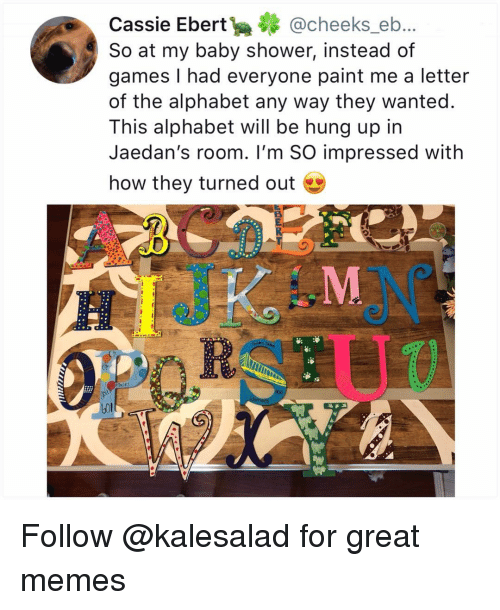 Memes, Shower, and Alphabet: Cassie Ebert@cheeks_eb..  So at my baby shower, instead of  games I had everyone paint me a letter  of the alphabet any way they wanted.  This alphabet will be hung up in  Jaedan's room. I'm SO impressed with  how they turned out  aces Follow @kalesalad for great memes