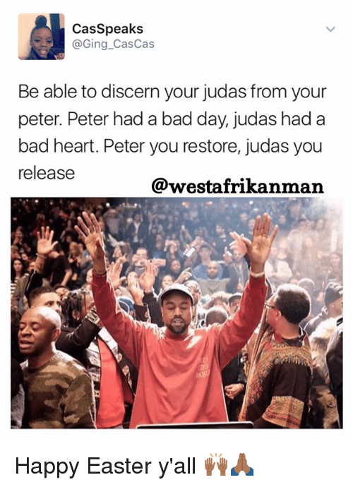 Bad, Bad Day, and Easter: Casspeaks  @Ging Cas Cas  Be able to discern your judas from your  peter. Peter hada bad day, judas had a  bad heart. Peter you restore, judas you  release  @westafrikanman Happy Easter y'all 🙌🏾🙏🏾