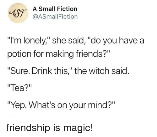 """Friends, Magic, and Fiction: CAST ASSmallFicti  Small Fiction  @ASmallFiction  """"I'm lonely,"""" she said, """"do you have a  potion for making friends?""""  Sure. Drink this,"""" the witch said.  Tea?""""  """"Yep. What's on your mind?"""" friendship is magic!"""