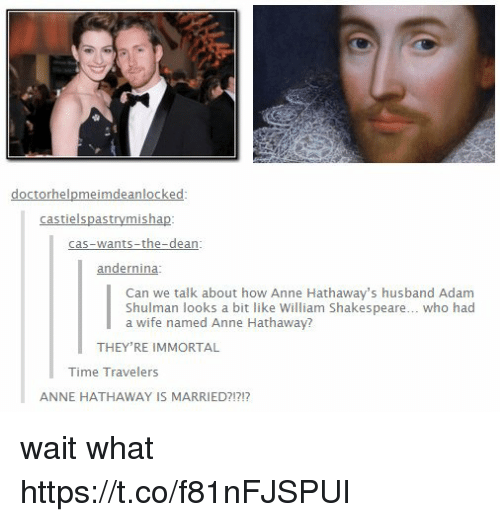 Memes, Shakespeare, and Anne Hathaway: castielspastrymishap  cas-wants-the-dean  andernina  Shulman lookb auow Anne Hathaway's hu  Can we talk about how Anne Hathaway's husband Adam  Shulman looks a bit like William Shakespeare... who had  a wife named Anne Hathaway?  THEY'RE IMMORTAL  Time Travelers  ANNE HATHAWAY IS MARRIED?!?1? wait what https://t.co/f81nFJSPUI