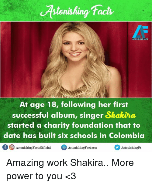 Facts, Memes, and Shakira: cAstonishing facts  ASTONISHINo FACTS  At age 18, following her first  successful album, singer Shakira  started a charity foundation that to  date has built schools in Colombia  f Astonishing Factsofficial  Astonis  Astonis  hingFt Amazing work Shakira.. More power to you <3